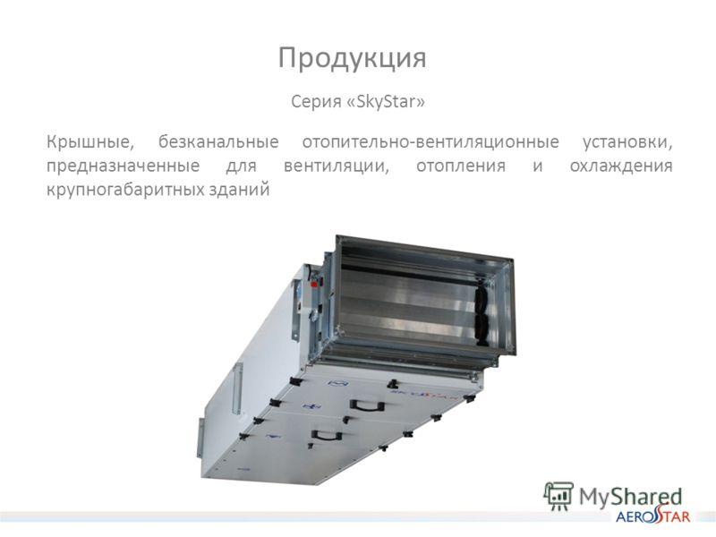 Продукция Крышные, безканальные отопительно-вентиляционные установки, предназначенные для вентиляции, отопления и охлаждения крупногабаритных зданий Серия «SkyStar»