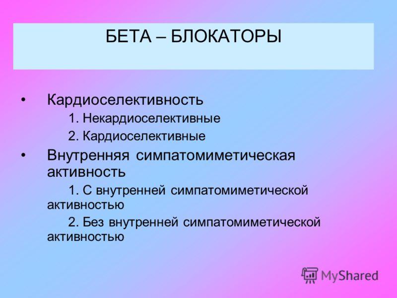 БЕТА – БЛОКАТОРЫ Кардиоселективность 1. Некардиоселективные 2. Кардиоселективные Внутренняя симпатомиметическая активность 1. С внутренней симпатомиметической активностью 2. Без внутренней симпатомиметической активностью
