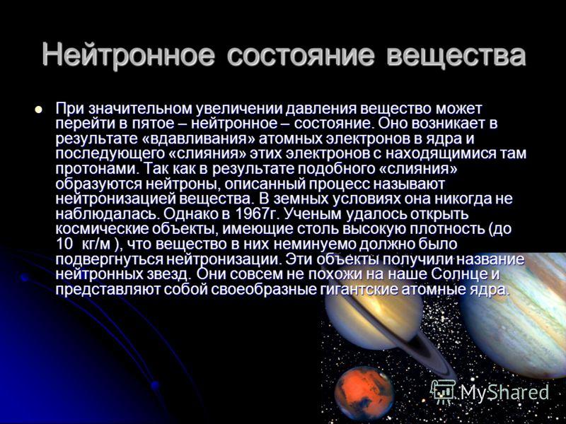 Нейтронное состояние вещества При значительном увеличении давления вещество может перейти в пятое – нейтронное – состояние. Оно возникает в результате «вдавливания» атомных электронов в ядра и последующего «слияния» этих электронов с находящимися там