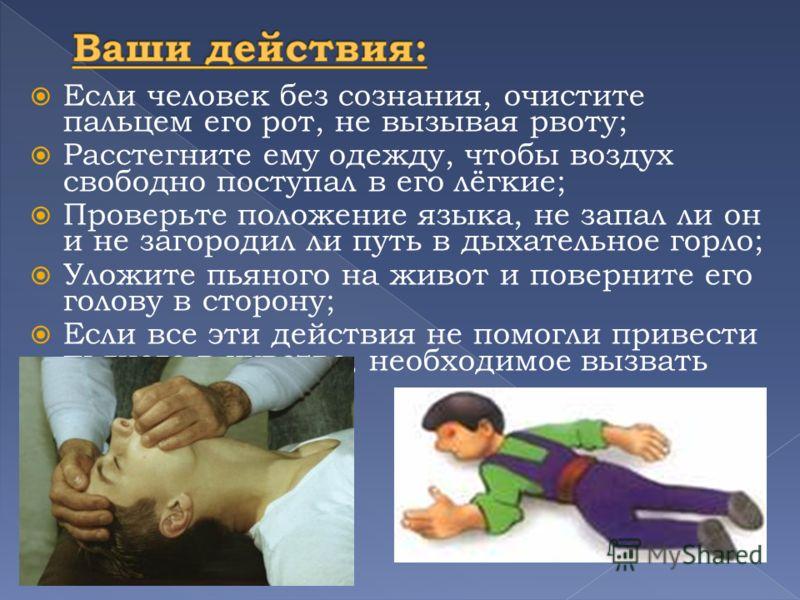 Если человек без сознания, очистите пальцем его рот, не вызывая рвоту; Расстегните ему одежду, чтобы воздух свободно поступал в его лёгкие; Проверьте положение языка, не запал ли он и не загородил ли путь в дыхательное горло; Уложите пьяного на живот