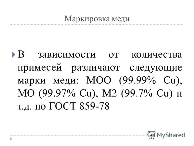 Маркировка меди В зависимости от количества примесей различают следующие марки меди: МОО (99.99% С u ), МО (99.97% С u ), М2 (99.7% С u ) и т.д. по ГОСТ 859-78