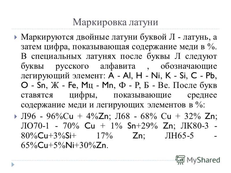 Маркировка латуни Маркируются двойные латуни буквой Л - латунь, а затем цифра, показывающая содержание меди в %. В специальных латунях после буквы Л следуют буквы русского алфавита, обозначающие легирующий элемент: A - Al, H - Ni, K - Si, C - Pb, O -