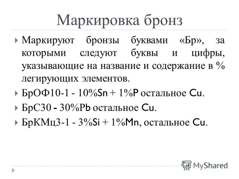 Маркировка бронз Маркируют бронзы буквами «Бр», за которыми следуют буквы и цифры, указывающие на название и содержание в % легирующих элементов. БрОФ10-1 - 10% Sn + 1% P остальное Cu. БрС30 - 30%Р b остальное Cu. БрКМц3-1 - 3% Si + 1% Mn, остальное