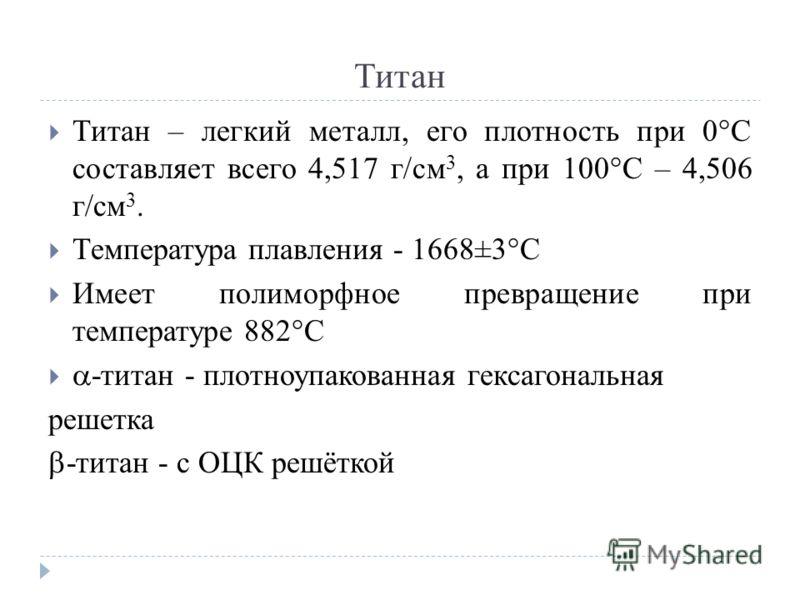 Титан Титан – легкий металл, его плотность при 0°С составляет всего 4,517 г/см 3, а при 100°С – 4,506 г/см 3. Температура плавления - 1668±3°С Имеет полиморфное превращение при температуре 882°С -титан - плотноупакованная гексагональная решетка -тита