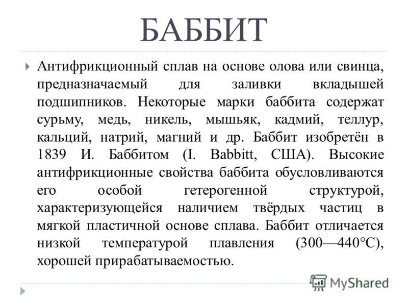 БАББИТ Антифрикционный сплав на основе олова или свинца, предназначаемый для заливки вкладышей подшипников. Некоторые марки баббита содержат сурьму, медь, никель, мышьяк, кадмий, теллур, кальций, натрий, магний и др. Баббит изобретён в 1839 И. Баббит