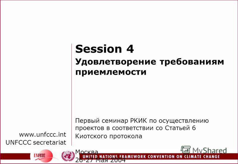 www.unfccc.int UNFCCC secretariat Session 4 Удовлетворение требованиям приемлемости Первый семинар РКИК по осуществлению проектов в соответствии со Статьей 6 Киотского протокола Москва 26-27 Мая 2004