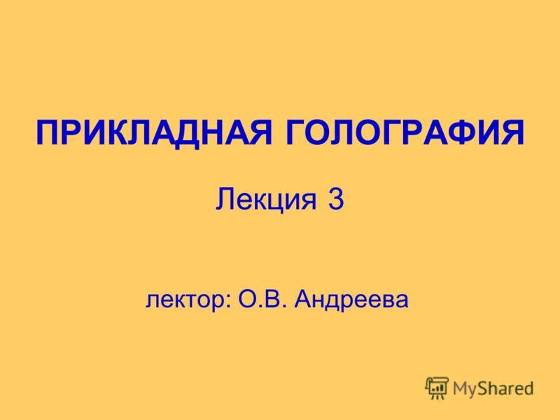 ПРИКЛАДНАЯ ГОЛОГРАФИЯ лектор: О.В. Андреева Лекция 3