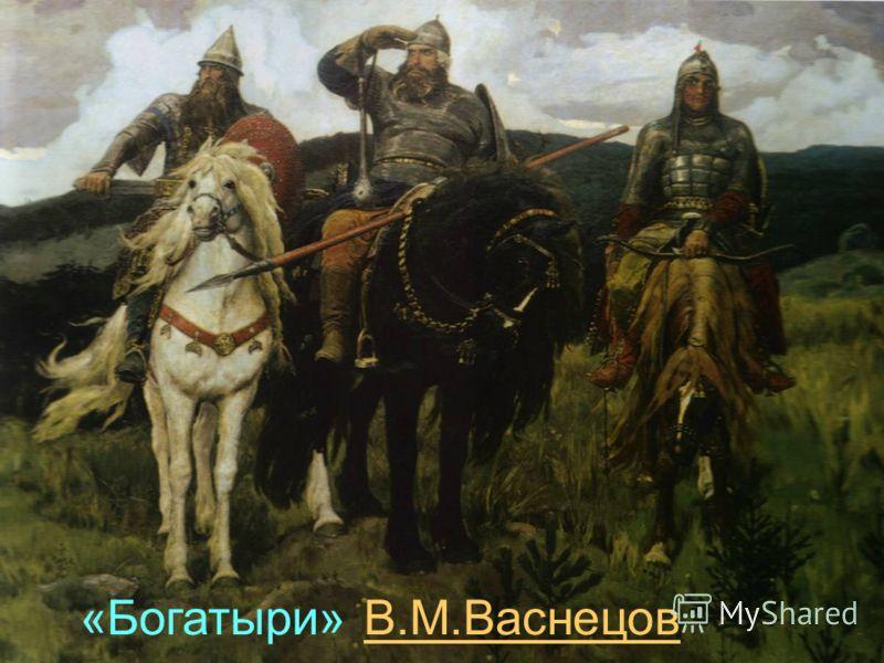 «Богатыри» В.М.ВаснецовВ.М.Васнецов