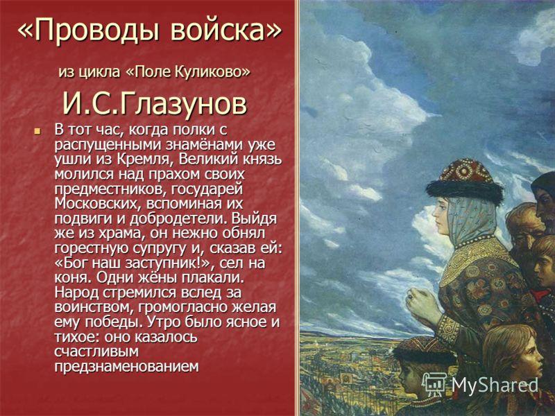 «Проводы войска» из цикла «Поле Куликово» И.С.Глазунов В тот час, когда полки с распущенными знамёнами уже ушли из Кремля, Великий князь молился над прахом своих предместников, государей Московских, вспоминая их подвиги и добродетели. Выйдя же из хра