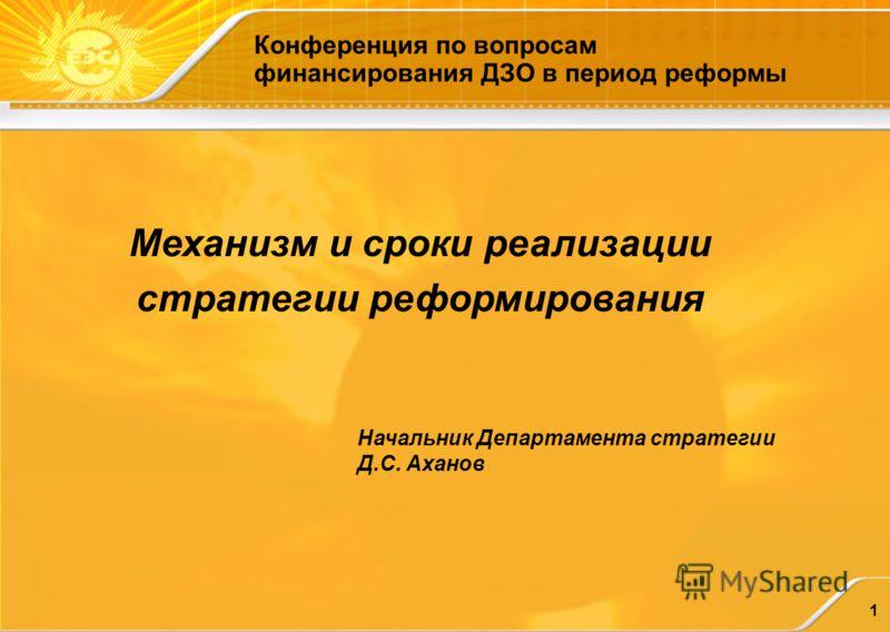 1 Механизм и сроки реализации стратегии реформирования Начальник Департамента стратегии Д.С. Аханов Конференция по вопросам финансирования ДЗО в период реформы