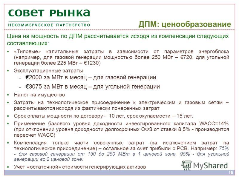 ДПМ: ценообразование 15 Цена на мощность по ДПМ рассчитывается исходя из компенсации следующих составляющих: «Типовые» капитальные затраты в зависимости от параметров энергоблока (например, для газовой генерации мощностью более 250 МВт – 720, для уго