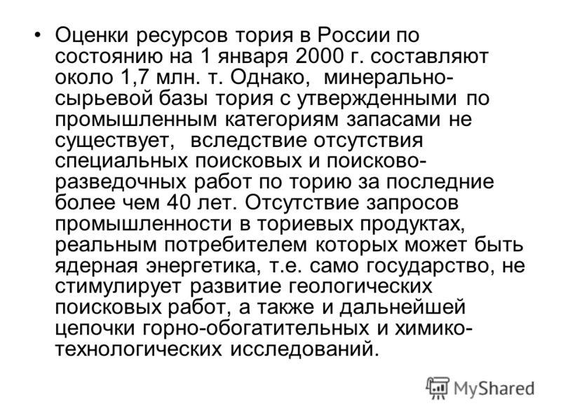 Оценки ресурсов тория в России по состоянию на 1 января 2000 г. составляют около 1,7 млн. т. Однако, минерально- сырьевой базы тория с утвержденными по промышленным категориям запасами не существует, вследствие отсутствия специальных поисковых и поис