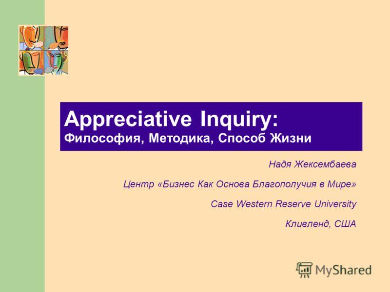 Appreciative Inquiry: Философия, Методика, Способ Жизни Надя Жексембаева Центр «Бизнес Как Основа Благополучия в Мире» Case Western Reserve University Кливленд, США