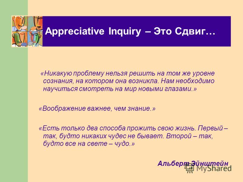 Appreciative Inquiry – Это Сдвиг… «Никакую проблему нельзя решить на том же уровне сознания, на котором она возникла. Нам необходимо научиться смотреть на мир новыми глазами.» «Воображение важнее, чем знание.» «Есть только два способа прожить свою жи