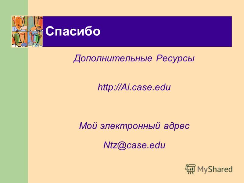 Спасибо Дополнительные Ресурсы http://Ai.case.edu Мой электронный адрес Ntz@case.edu