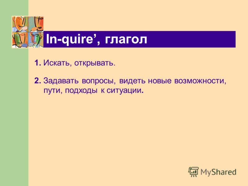 In-quire, глагол 1. Искать, открывать. 2. Задавать вопросы, видеть новые возможности, пути, подходы к ситуации.