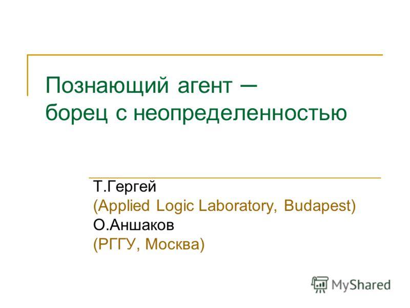 Познающий агент борец с неопределенностью Т.Гергей (Applied Logic Laboratory, Budapest) О.Аншаков (РГГУ, Москва)