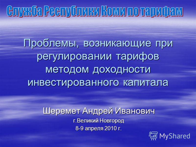 Проблемы, возникающие при регулировании тарифов методом доходности инвестированного капитала Шеремет Андрей Иванович г.Великий Новгород 8-9 апреля 2010 г.