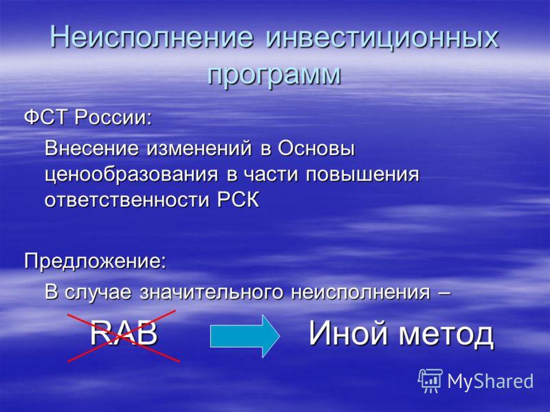 Неисполнение инвестиционных программ ФСТ России: Внесение изменений в Основы ценообразования в части повышения ответственности РСК Предложение: В случае значительного неисполнения – RAB Иной метод RAB Иной метод