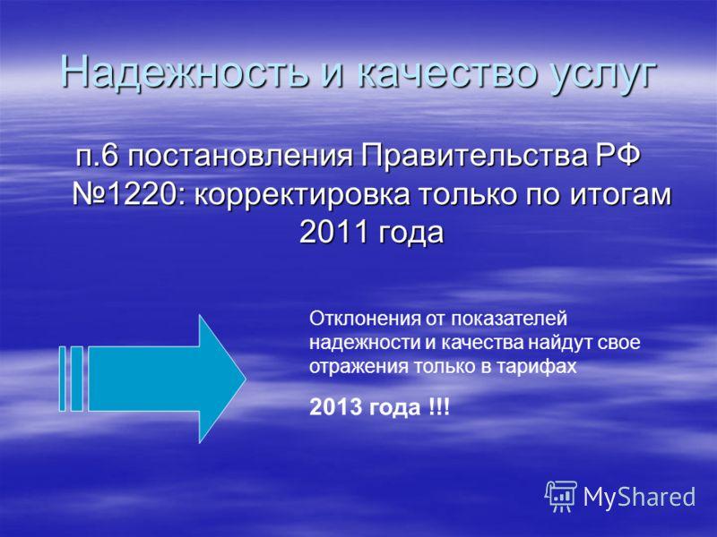 Надежность и качество услуг п.6 постановления Правительства РФ 1220: корректировка только по итогам 2011 года Отклонения от показателей надежности и качества найдут свое отражения только в тарифах 2013 года !!!