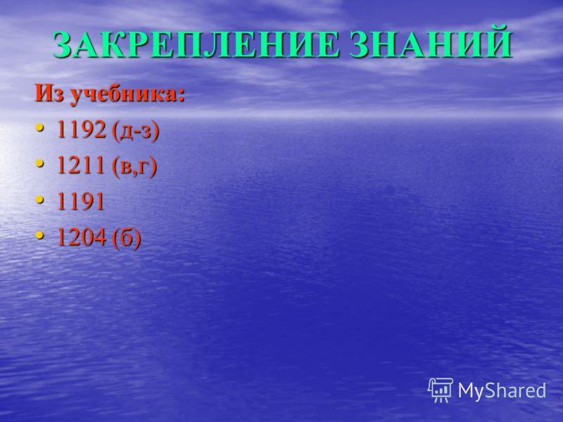 ЗАКРЕПЛЕНИЕ ЗНАНИЙ Из учебника: 1192 (д-з) 1192 (д-з) 1211 (в,г) 1211 (в,г) 1191 1191 1204 (б) 1204 (б)