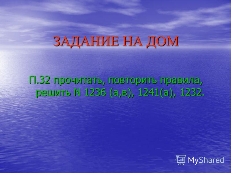 ЗАДАНИЕ НА ДОМ П.32 прочитать, повторить правила, решить N 1236 (а,в), 1241(а), 1232.