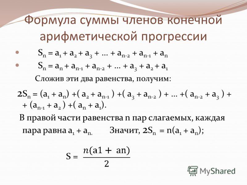 Формула суммы членов конечной арифметической прогрессии S n = a 1 + a 2 + a 3 + … + a n-2 + a n-1 + a n S n = a n + a n-1 + a n-2 + … + a 3 + a 2 + a 1 Сложив эти два равенства, получим: 2 S n = (a 1 + a n ) +( a 2 + a n-1 ) +( a 3 + a n-2 ) + … +( a