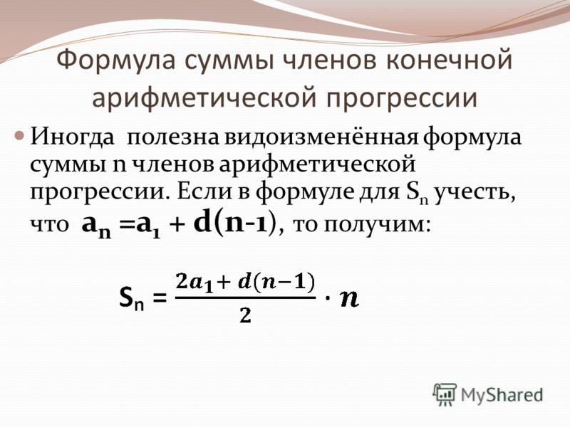 Формула суммы членов конечной арифметической прогрессии Иногда полезна видоизменённая формула суммы n членов арифметической прогрессии. Если в формуле для S n учесть, что a n =a 1 + d(n-1 ), то получим: