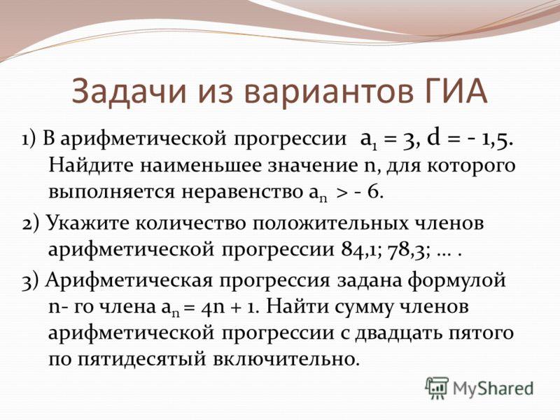 Задачи из вариантов ГИА 1) В арифметической прогрессии a 1 = 3, d = - 1,5. Найдите наименьшее значение n, для которого выполняется неравенство a n > - 6. 2) Укажите количество положительных членов арифметической прогрессии 84,1; 78,3; …. 3) Арифметич