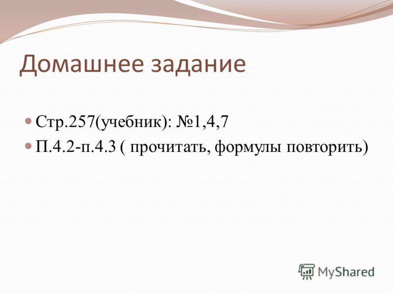 Домашнее задание Стр.257(учебник): 1,4,7 П.4.2-п.4.3 ( прочитать, формулы повторить)