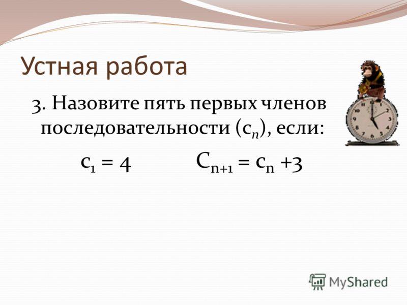 Устная работа 3. Назовите пять первых членов последовательности (с n ), если: с 1 = 4 C n+1 = c n +3