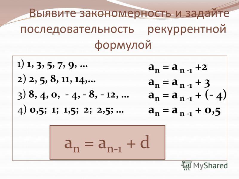 Выявите закономерность и задайте последовательность рекуррентной формулой 1) 1, 3, 5, 7, 9, … 2) 2, 5, 8, 11, 14,… 3) 8, 4, 0, - 4, - 8, - 12, … 4) 0,5; 1; 1,5; 2; 2,5; … a n = a n -1 +2 a n = a n -1 + 3 a n = a n -1 + (- 4) a n = a n -1 + 0,5 a n =
