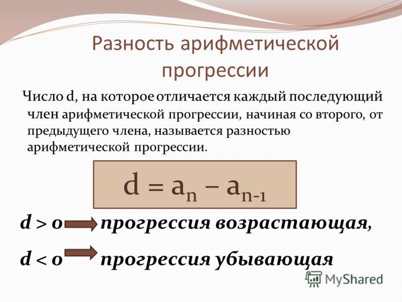Разность арифметической прогрессии Число d, на которое отличается каждый последующий член арифметической прогрессии, начиная со второго, от предыдущего члена, называется разностью арифметической прогрессии. d > 0 прогрессия возрастающая, d < 0 прогре
