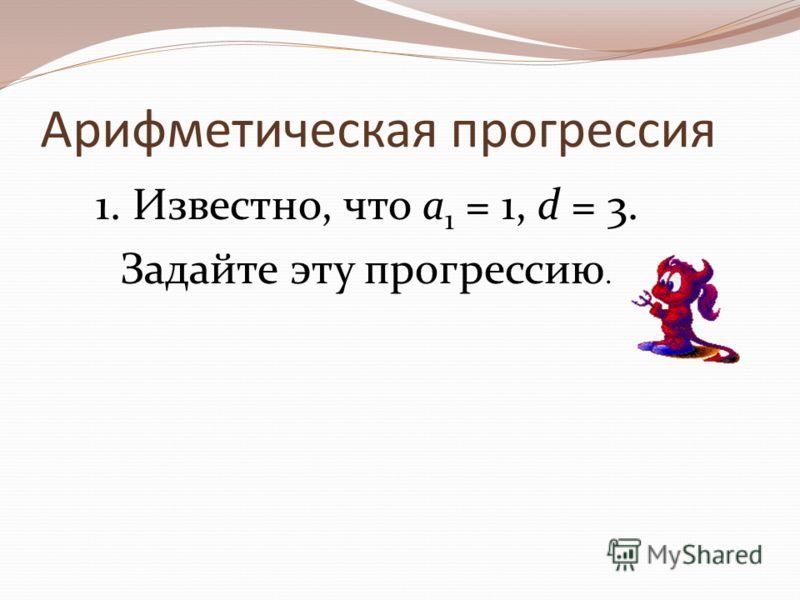 Арифметическая прогрессия 1. Известно, что а 1 = 1, d = 3. Задайте эту прогрессию.