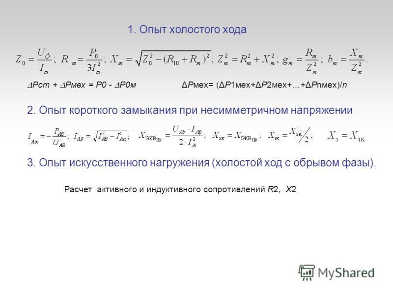 1. Опыт холостого хода 2. Опыт короткого замыкания при несимметричном напряжении Pст + Pмех = P0 - P0м 3. Опыт искусственного нагружения (холостой ход с обрывом фазы). ΔPмex= (ΔP1мex+ΔP2мex+…+ΔPnмex)/n Расчет активного и индуктивного сопротивлений R2