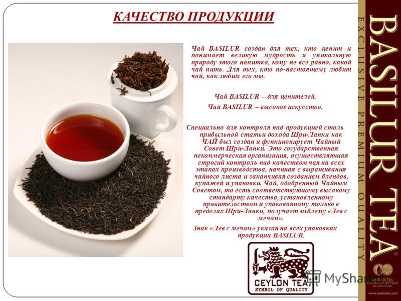 КАЧЕСТВО ПРОДУКЦИИ Чай BASILUR создан для тех, кто ценит и понимает великую мудрость и уникальную природу этого напитка, кому не все равно, какой чай пить. Для тех, кто по-настоящему любит чай, как любим его мы. Чай BASILUR – для ценителей. Чай BASIL