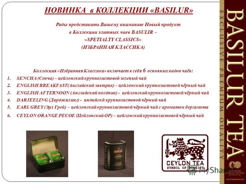 НОВИНКА в КОЛЛЕКЦИИ «BASILUR» Рады представить Вашему вниманию Новый продукт в Коллекции элитных чаев BASULIR – «SPETIALTY CLASSICS» (ИЗБРАННАЯ КЛАССИКА) Коллекция «Избранная Классика» включает в себя 6 основных видов чаёв: 1. SENCHA (Сенча) – цейлон