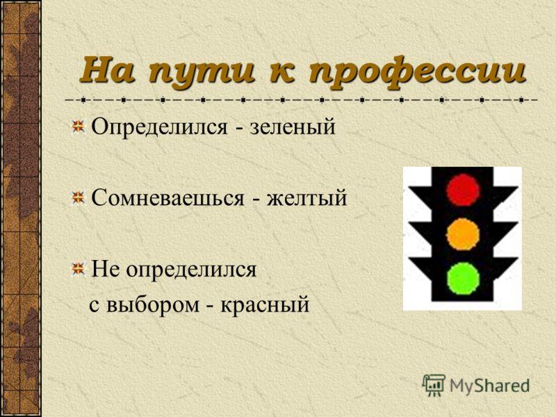 На пути к профессии Определился - зеленый Сомневаешься - желтый Не определился с выбором - красный
