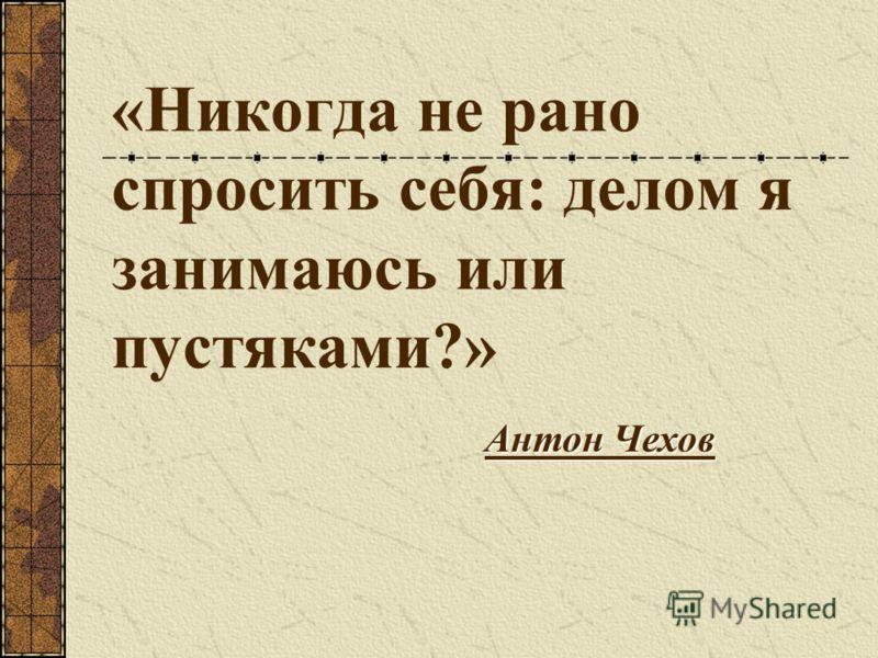 «Никогда не рано спросить себя: делом я занимаюсь или пустяками?» Антон Чехов