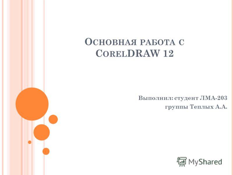 О СНОВНАЯ РАБОТА С C OREL DRAW 12 Выполнил: студент ЛМА-203 группы Теплых А.А.