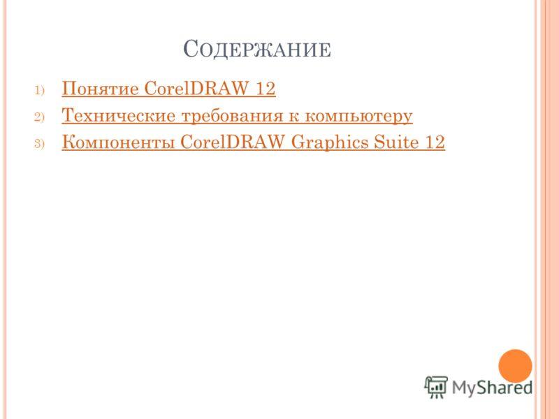 С ОДЕРЖАНИЕ 1) Понятие CorelDRAW 12 Понятие CorelDRAW 12 2) Технические требования к компьютеру Технические требования к компьютеру 3) Компоненты CorelDRAW Graphics Suite 12 Компоненты CorelDRAW Graphics Suite 12