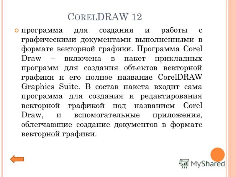 C OREL DRAW 12 программа для создания и работы с графическими документами выполненными в формате векторной графики. Программа Corel Draw – включена в пакет прикладных программ для создания объектов векторной графики и его полное название CorelDRAW Gr