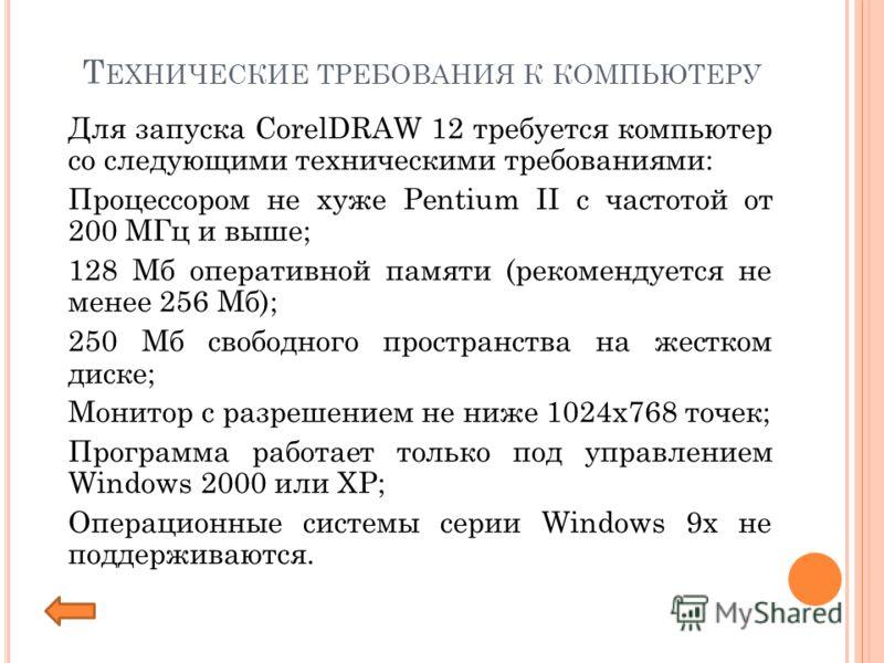 Т ЕХНИЧЕСКИЕ ТРЕБОВАНИЯ К КОМПЬЮТЕРУ Для запуска CorelDRAW 12 требуется компьютер со следующими техническими требованиями: Процессором не хуже Pentium II с частотой от 200 МГц и выше; 128 Мб оперативной памяти (рекомендуется не менее 256 Мб); 250 Мб