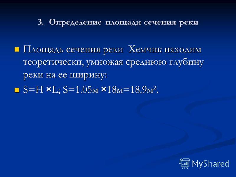 3. Определение площади сечения реки Площадь сечения реки Хемчик находим теоретически, умножая среднюю глубину реки на ее ширину: Площадь сечения реки Хемчик находим теоретически, умножая среднюю глубину реки на ее ширину: S=H ×L; S=1.05м ×18м=18.9м².