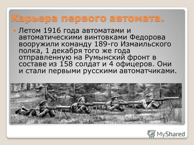 Карьера первого автомата. Летом 1916 года автоматами и автоматическими винтовками Федорова вооружили команду 189-го Измаильского полка, 1 декабря того же года отправленную на Румынский фронт в составе из 158 солдат и 4 офицеров. Они и стали первыми р