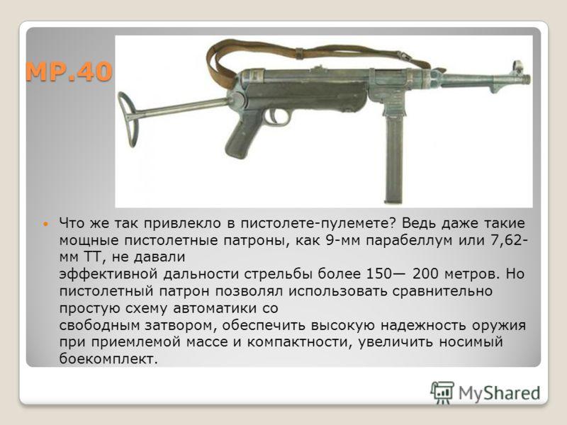 МР.40 Что же так привлекло в пистолете-пулемете? Ведь даже такие мощные пистолетные патроны, как 9-мм парабеллум или 7,62- мм ТТ, не давали эффективной дальности стрельбы более 150 200 метров. Но пистолетный патрон позволял использовать сравнительно