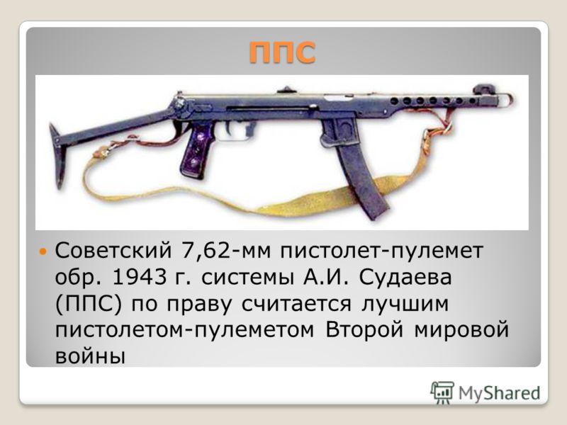 ППС Советский 7,62-мм пистолет-пулемет обр. 1943 г. системы А.И. Судаева (ППС) по праву считается лучшим пистолетом-пулеметом Второй мировой войны