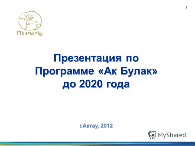 Презентация по Программе «Ак Булак» до 2020 года г.Актау, 2012 1
