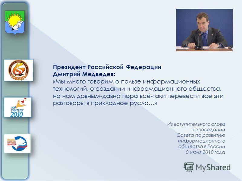 Президент Российской Федерации Дмитрий Медведев: «Мы много говорим о пользе информационных технологий, о создании информационного общества, но нам давным-давно пора всё-таки перевести все эти разговоры в прикладное русло…» Из вступительного слова на