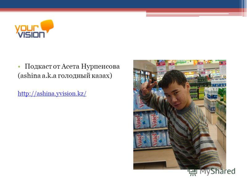 Подкаст от Асета Нурпеисова (ashina a.k.a голодный казах) http://ashina.yvision.kz/